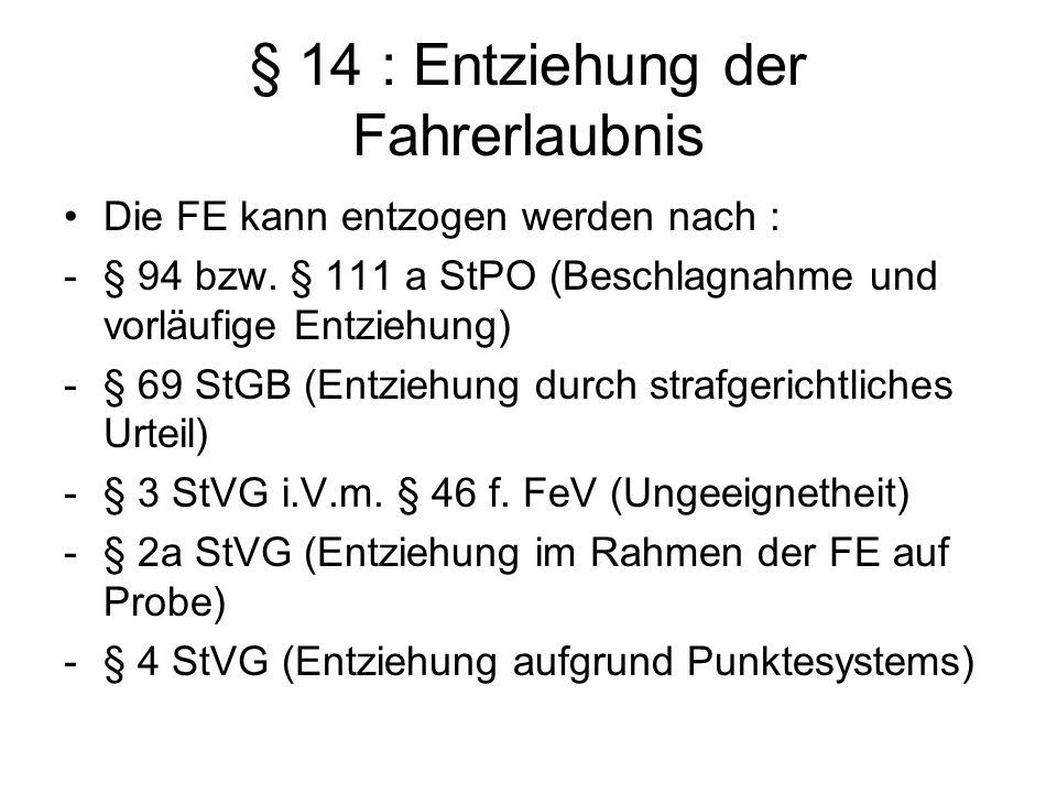 § 14 : Entziehung der Fahrerlaubnis Die FE kann entzogen werden nach : -§ 94 bzw. § 111 a StPO (Beschlagnahme und vorläufige Entziehung) -§ 69 StGB (E