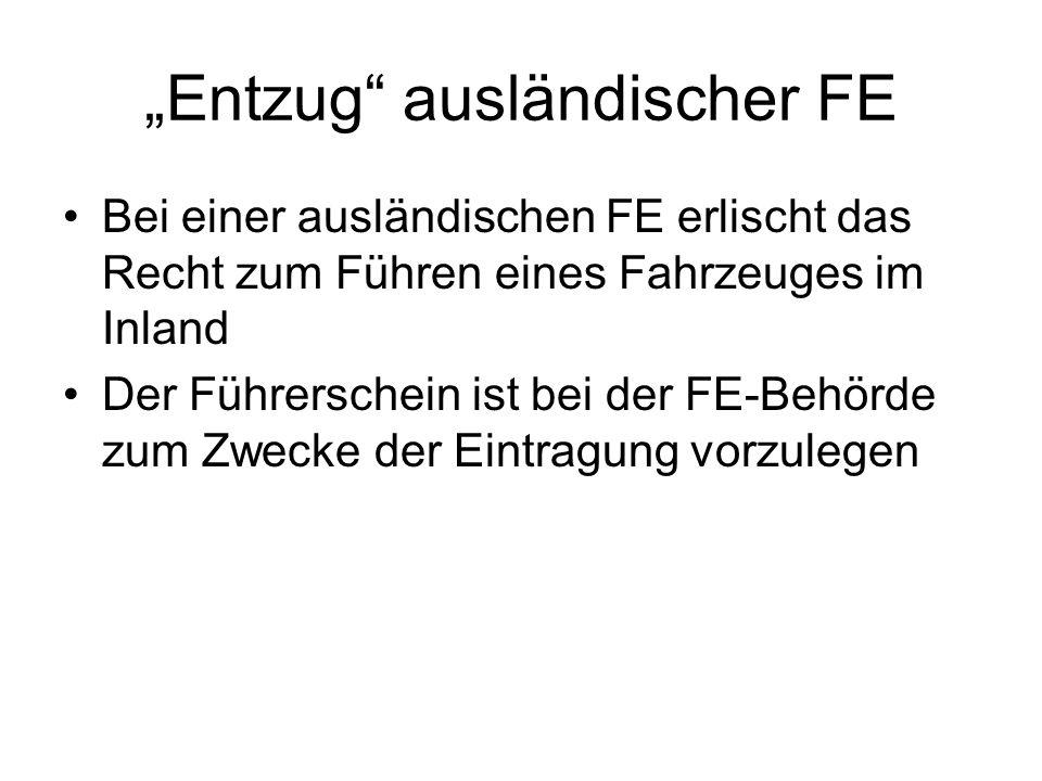 Entzug ausländischer FE Bei einer ausländischen FE erlischt das Recht zum Führen eines Fahrzeuges im Inland Der Führerschein ist bei der FE-Behörde zu