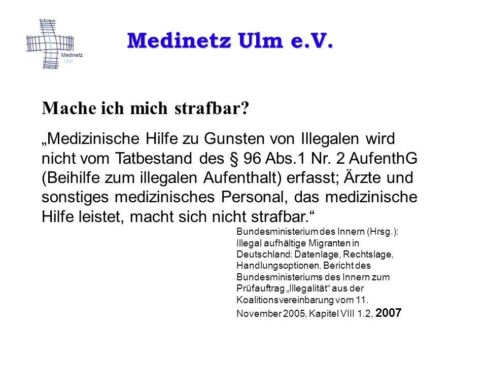 Medinetz Ulm e.V. Mache ich mich strafbar? Medizinische Hilfe zu Gunsten von Illegalen wird nicht vom Tatbestand des § 96 Abs.1 Nr. 2 AufenthG (Beihil
