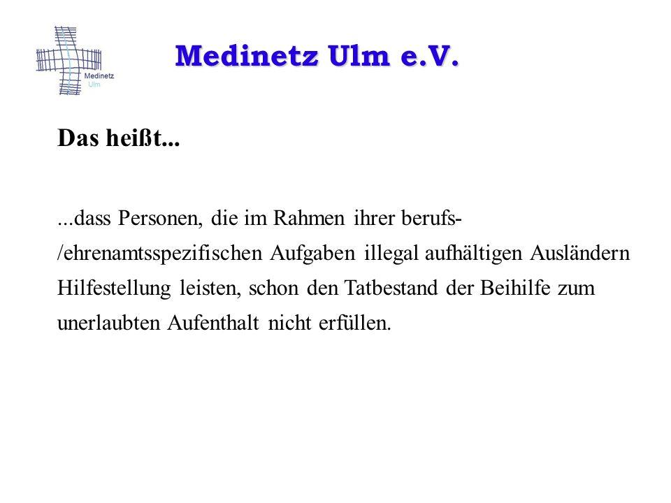Medinetz Ulm e.V. Das heißt......dass Personen, die im Rahmen ihrer berufs- /ehrenamtsspezifischen Aufgaben illegal aufhältigen Ausländern Hilfestellu