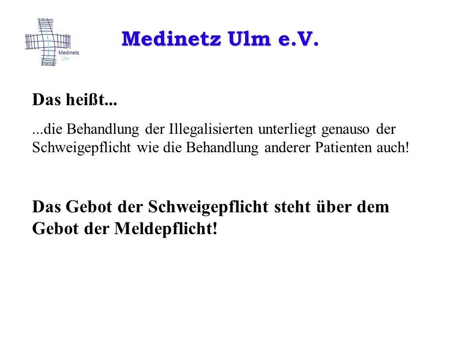 Medinetz Ulm e.V. Das heißt......die Behandlung der Illegalisierten unterliegt genauso der Schweigepflicht wie die Behandlung anderer Patienten auch!