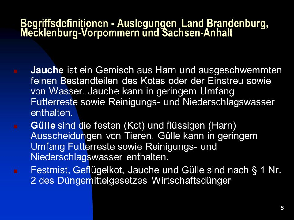 6 Begriffsdefinitionen - Auslegungen Land Brandenburg, Mecklenburg-Vorpommern und Sachsen-Anhalt Jauche ist ein Gemisch aus Harn und ausgeschwemmten feinen Bestandteilen des Kotes oder der Einstreu sowie von Wasser.