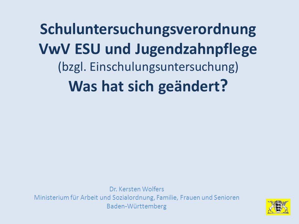 Schuluntersuchungsverordnung VwV ESU und Jugendzahnpflege (bzgl. Einschulungsuntersuchung) Was hat sich geändert ? Dr. Kersten Wolfers Ministerium für