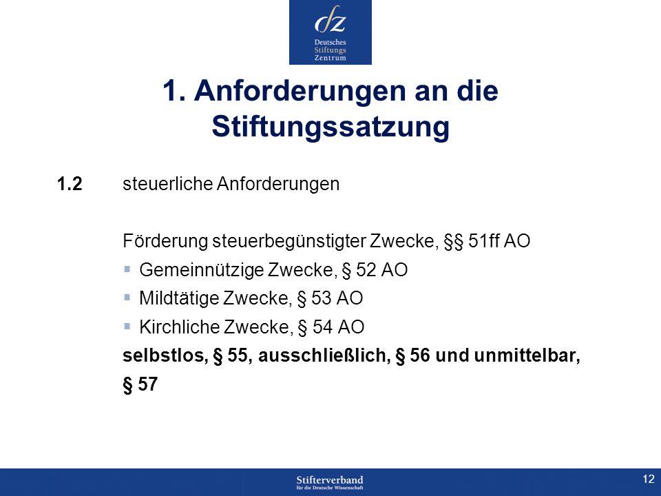 12 1. Anforderungen an die Stiftungssatzung 1.2 steuerliche Anforderungen Förderung steuerbegünstigter Zwecke, §§ 51ff AO Gemeinnützige Zwecke, § 52 A