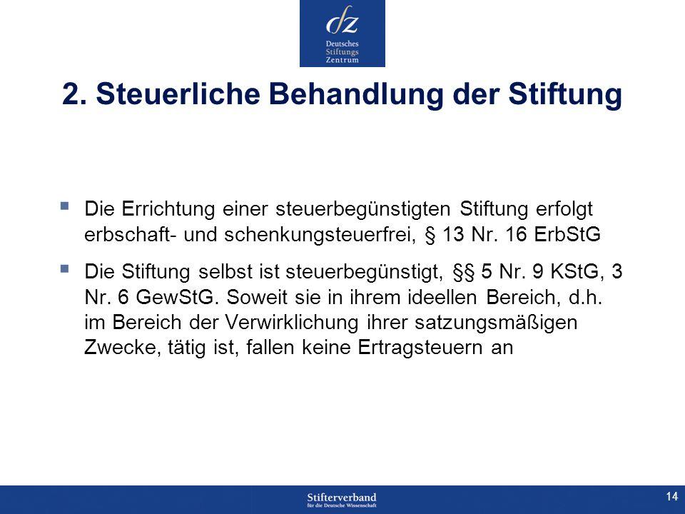 14 2. Steuerliche Behandlung der Stiftung Die Errichtung einer steuerbegünstigten Stiftung erfolgt erbschaft- und schenkungsteuerfrei, § 13 Nr. 16 Erb