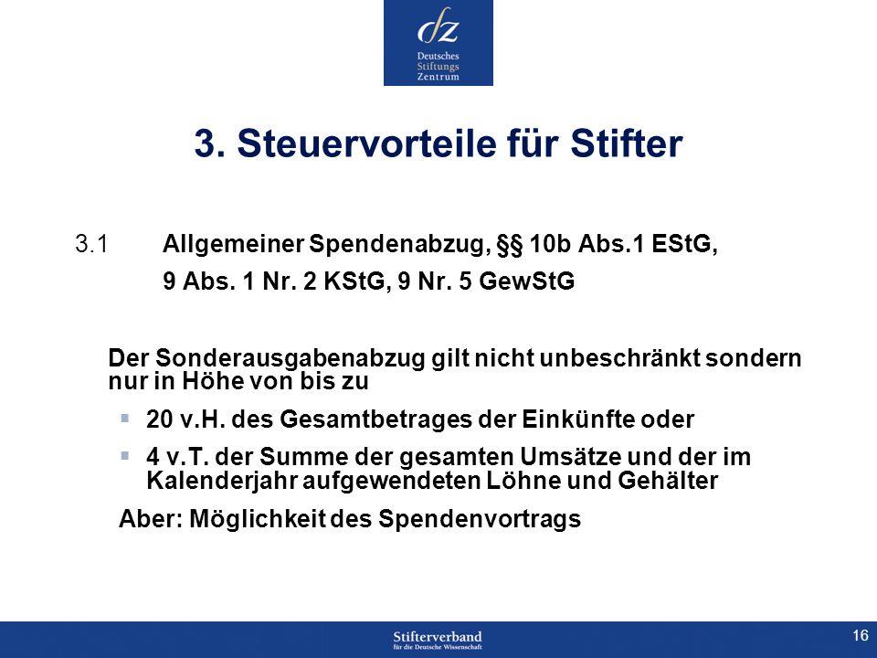 16 3. Steuervorteile für Stifter 3.1 Allgemeiner Spendenabzug, §§ 10b Abs.1 EStG, 9 Abs. 1 Nr. 2 KStG, 9 Nr. 5 GewStG Der Sonderausgabenabzug gilt nic