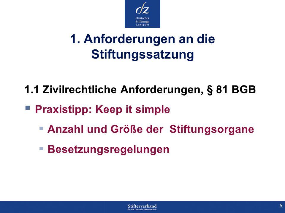 5 1. Anforderungen an die Stiftungssatzung 1.1 Zivilrechtliche Anforderungen, § 81 BGB Praxistipp: Keep it simple Anzahl und Größe der Stiftungsorgane