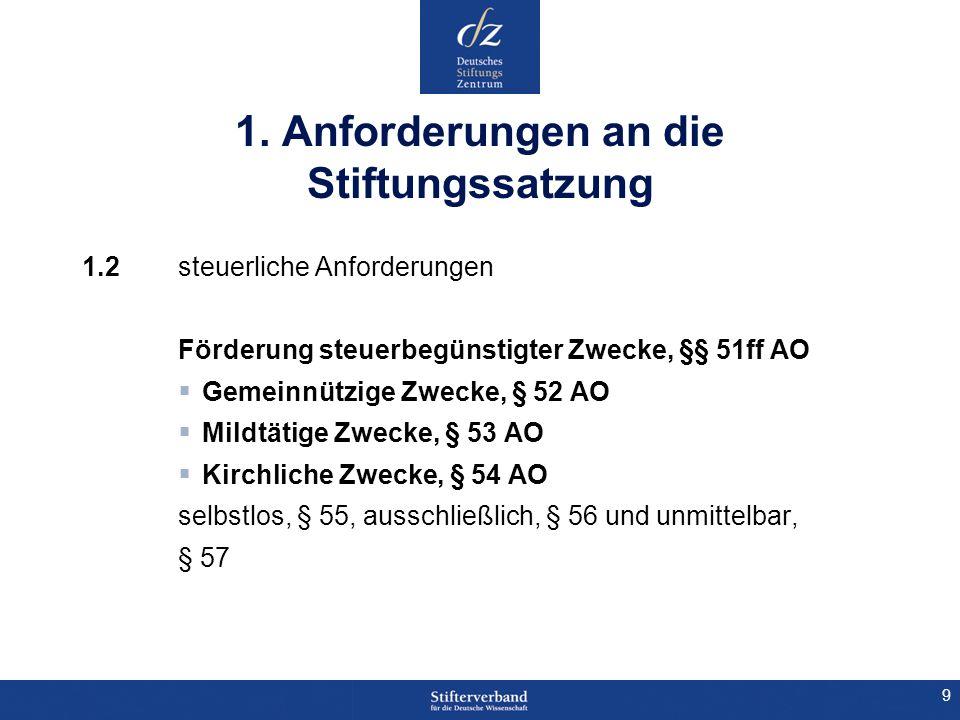 9 1. Anforderungen an die Stiftungssatzung 1.2 steuerliche Anforderungen Förderung steuerbegünstigter Zwecke, §§ 51ff AO Gemeinnützige Zwecke, § 52 AO