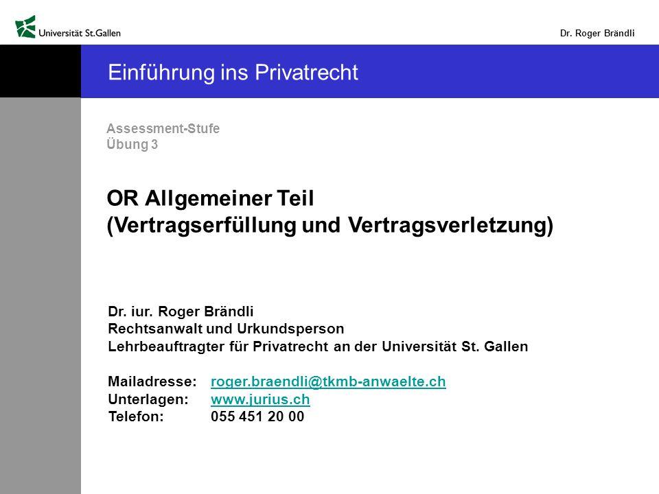 Dr. Roger Brändli Einführung ins Privatrecht Assessment-Stufe Übung 3 OR Allgemeiner Teil (Vertragserfüllung und Vertragsverletzung) Dr. iur. Roger Br