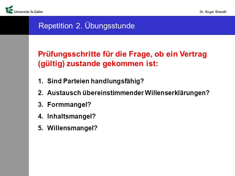 Dr. Roger Brändli Repetition 2. Übungsstunde Prüfungsschritte für die Frage, ob ein Vertrag (gültig) zustande gekommen ist: 1.Sind Parteien handlungsf