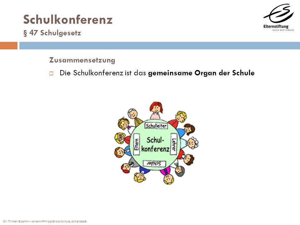 Dr. Tilman Boehm – Johann-Philipp-Glock-Schule, Schallstadt Schulkonferenz § 47 Schulgesetz Zusammensetzung Die Schulkonferenz ist das gemeinsame Orga