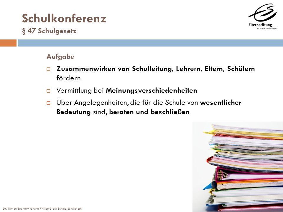 Dr. Tilman Boehm – Johann-Philipp-Glock-Schule, Schallstadt Schulkonferenz § 47 Schulgesetz Aufgabe Zusammenwirken von Schulleitung, Lehrern, Eltern,