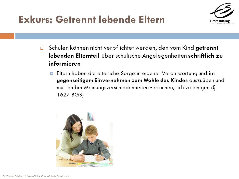 Dr. Tilman Boehm – Johann-Philipp-Glock-Schule, Schallstadt Exkurs: Getrennt lebende Eltern Schulen können nicht verpflichtet werden, den vom Kind get