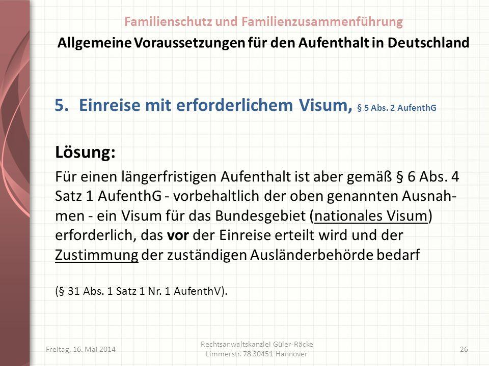 Freitag, 16. Mai 2014 Rechtsanwaltskanzlei Güler-Räcke Limmerstr. 78 30451 Hannover 26 5.Einreise mit erforderlichem Visum, § 5 Abs. 2 AufenthG Für ei