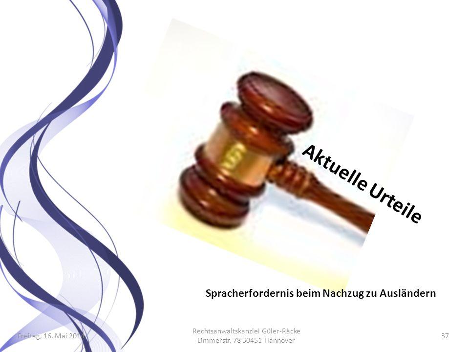 Freitag, 16. Mai 2014 Rechtsanwaltskanzlei Güler-Räcke Limmerstr. 78 30451 Hannover 37 Aktuelle Urteile Spracherfordernis beim Nachzug zu Ausländern