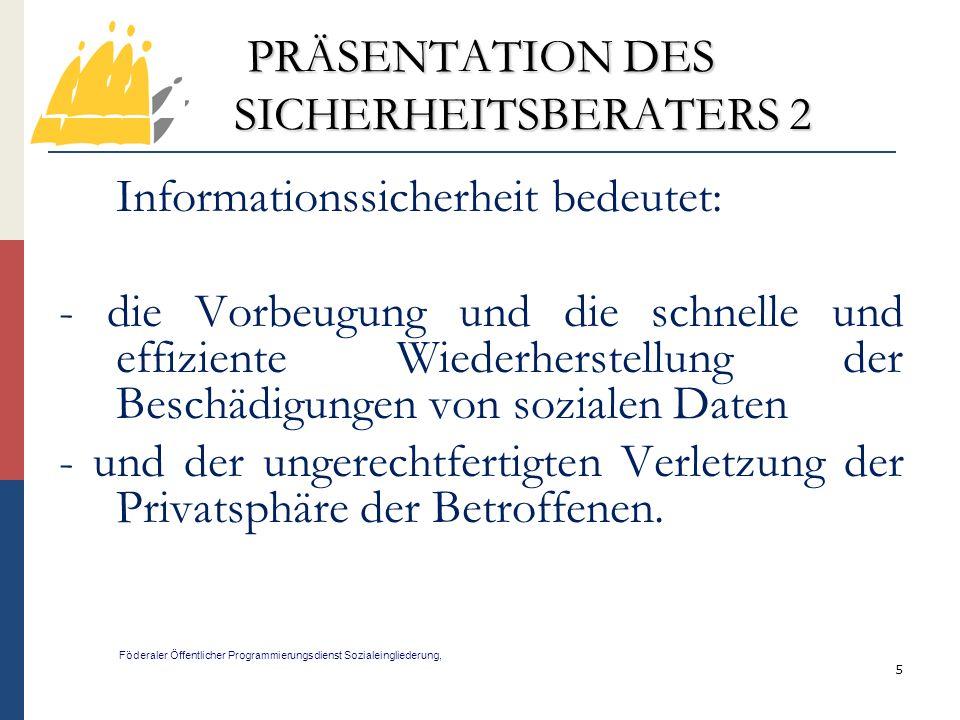 16 PRÄSENTATION DES SICHERHEITSBERATERS 13 Föderaler Öffentlicher Programmierungsdienst Sozialeingliederung, Er arbeitet eng mit den Diensten zusammen, bei denen seine Mitwirkung erforderlich ist oder erforderlich sein kann, insbesondere: mit dem Informatikdienst; mit dem IDGS.