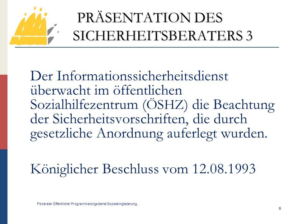 7 PRÄSENTATION DES SICHERHEITSBERATERS 4 Föderaler Öffentlicher Programmierungsdienst Sozialeingliederung, Der Informationssicherheitsdienst hat eine Begutachtungs-, Förderungs-, Dokumentations-, und Kontrollaufgabe.