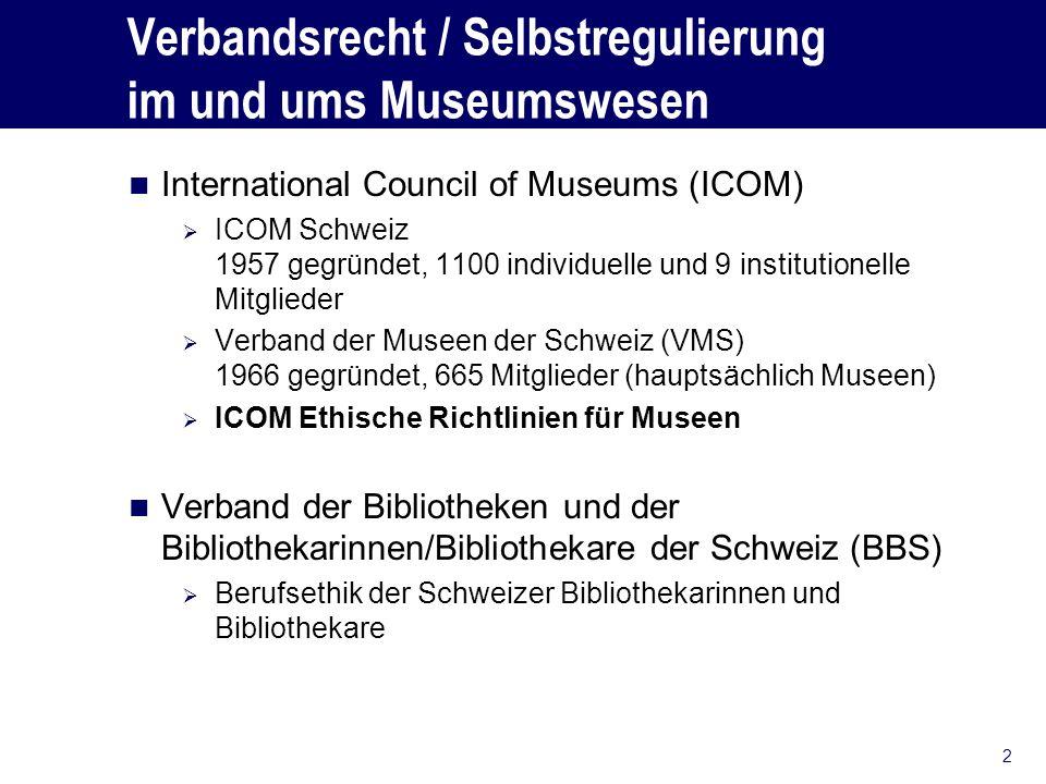 Verbandsrecht / Selbstregulierung im und ums Museumswesen International Council of Museums (ICOM) ICOM Schweiz 1957 gegründet, 1100 individuelle und 9 institutionelle Mitglieder Verband der Museen der Schweiz (VMS) 1966 gegründet, 665 Mitglieder (hauptsächlich Museen) ICOM Ethische Richtlinien für Museen Verband der Bibliotheken und der Bibliothekarinnen/Bibliothekare der Schweiz (BBS) Berufsethik der Schweizer Bibliothekarinnen und Bibliothekare 2
