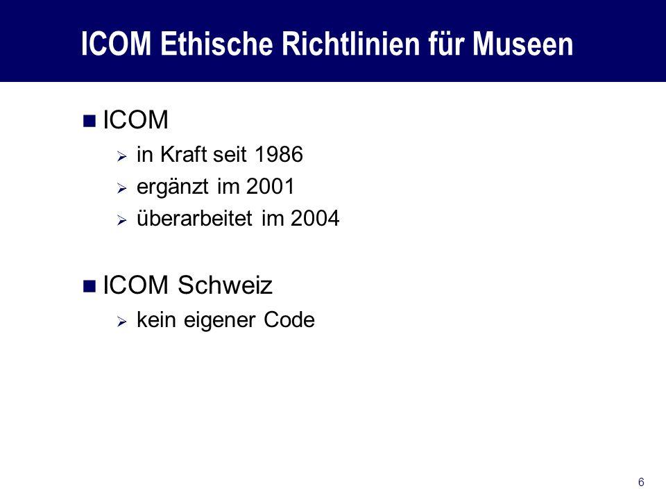 ICOM Ethische Richtlinien für Museen ICOM in Kraft seit 1986 ergänzt im 2001 überarbeitet im 2004 ICOM Schweiz kein eigener Code 6