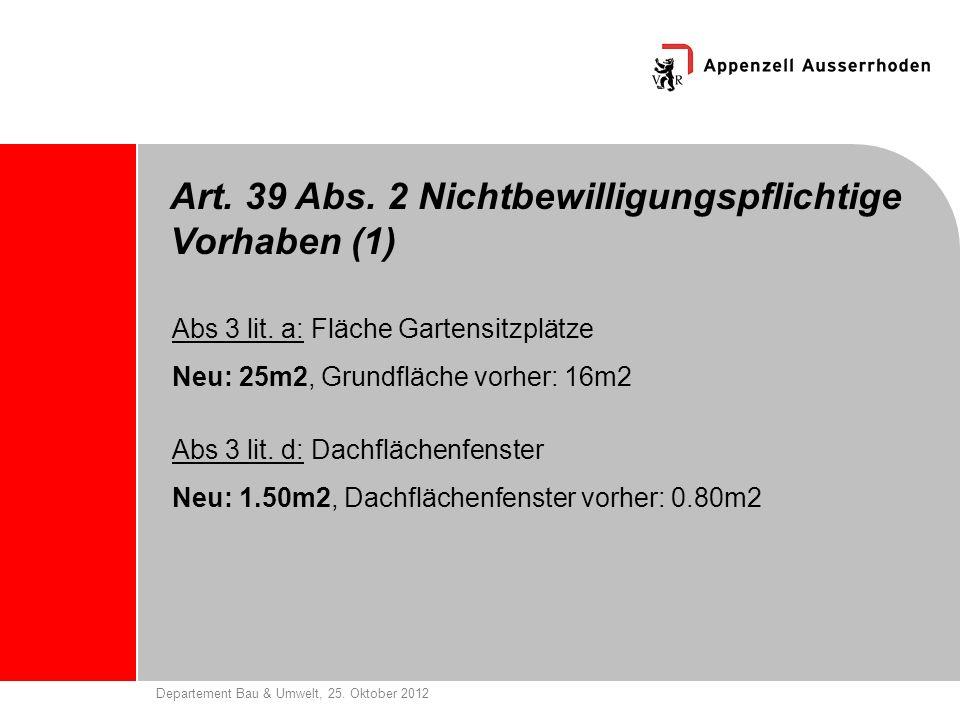Departement Bau & Umwelt, 25. Oktober 2012 Art. 39 Abs. 2 Nichtbewilligungspflichtige Vorhaben (1) Abs 3 lit. a: Fläche Gartensitzplätze Neu: 25m2, Gr