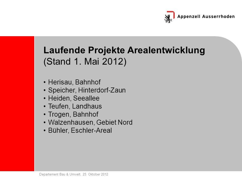 Departement Bau & Umwelt, 25. Oktober 2012 Laufende Projekte Arealentwicklung (Stand 1. Mai 2012) Herisau, Bahnhof Speicher, Hinterdorf-Zaun Heiden, S