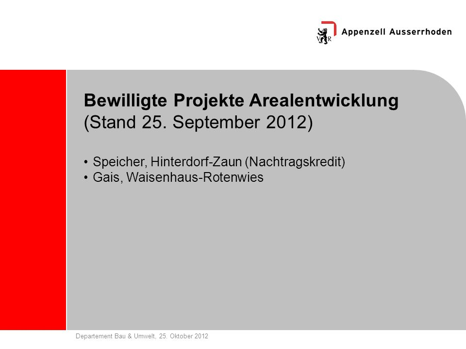 Departement Bau & Umwelt, 25. Oktober 2012 Bewilligte Projekte Arealentwicklung (Stand 25. September 2012) Speicher, Hinterdorf-Zaun (Nachtragskredit)