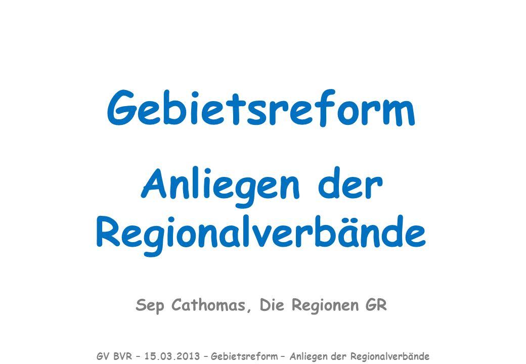 Gebietsreform Anliegen der Regionalverbände Sep Cathomas, Die Regionen GR GV BVR – 15.03.2013 – Gebietsreform – Anliegen der Regionalverbände