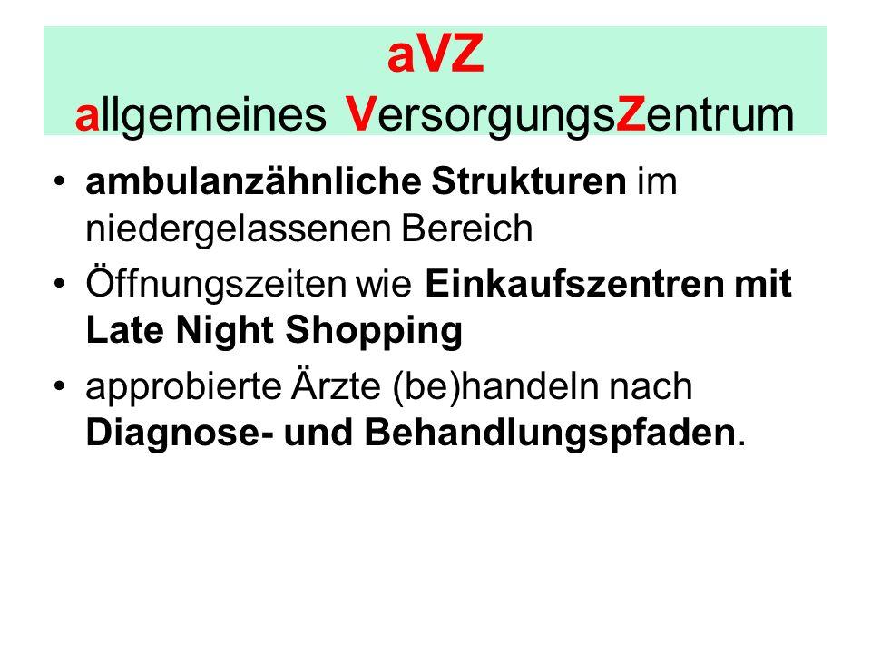 aVZ allgemeines VersorgungsZentrum ambulanzähnliche Strukturen im niedergelassenen Bereich Öffnungszeiten wie Einkaufszentren mit Late Night Shopping approbierte Ärzte (be)handeln nach Diagnose- und Behandlungspfaden.