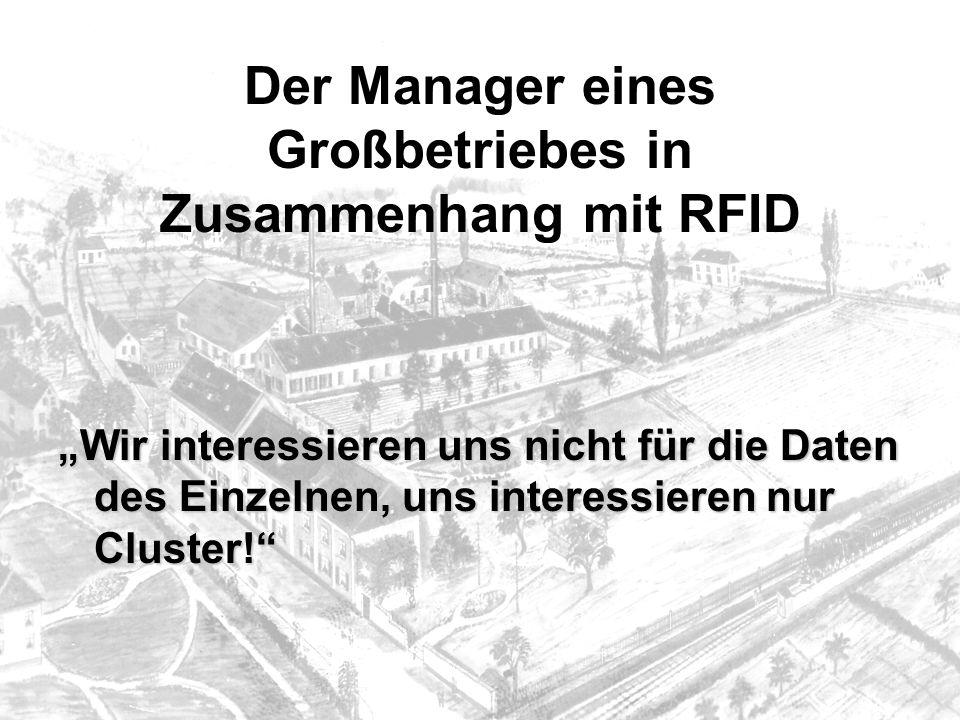 Der Manager eines Großbetriebes in Zusammenhang mit RFID Wir interessieren uns nicht für die Daten des Einzelnen, uns interessieren nur Cluster!
