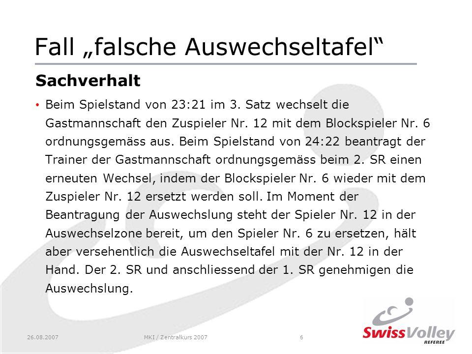 26.08.2007MKI / Zentralkurs 20076 Fall falsche Auswechseltafel Sachverhalt Beim Spielstand von 23:21 im 3.
