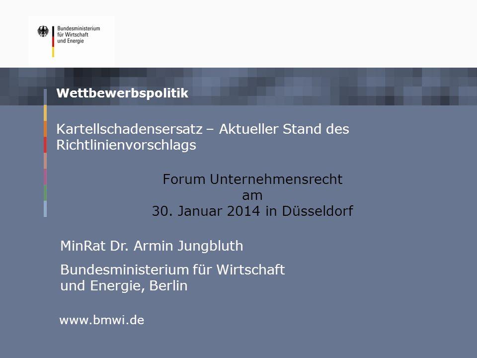 Wettbewerbspolitik www.bmwi.de Kartellschadensersatz – Aktueller Stand des Richtlinienvorschlags Forum Unternehmensrecht am 30. Januar 2014 in Düsseld
