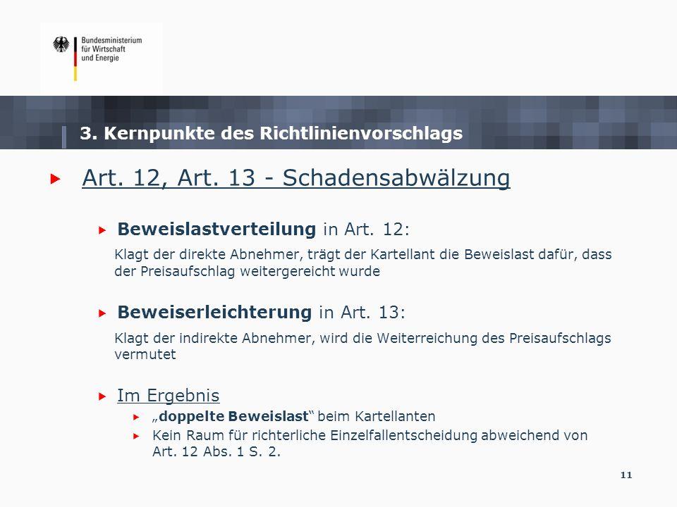 11 3. Kernpunkte des Richtlinienvorschlags Art. 12, Art. 13 - Schadensabwälzung Beweislastverteilung in Art. 12: Klagt der direkte Abnehmer, trägt der