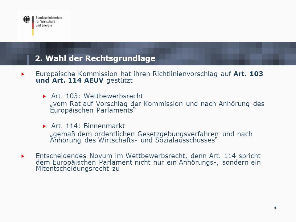 4 2. Wahl der Rechtsgrundlage Europäische Kommission hat ihren Richtlinienvorschlag auf Art. 103 und Art. 114 AEUV gestützt Art. 103: Wettbewerbsrecht