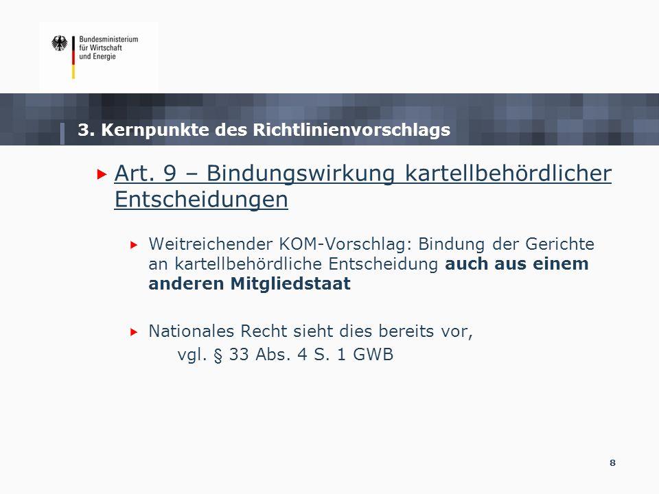 8 3. Kernpunkte des Richtlinienvorschlags Art. 9 – Bindungswirkung kartellbehördlicher Entscheidungen Weitreichender KOM-Vorschlag: Bindung der Gerich