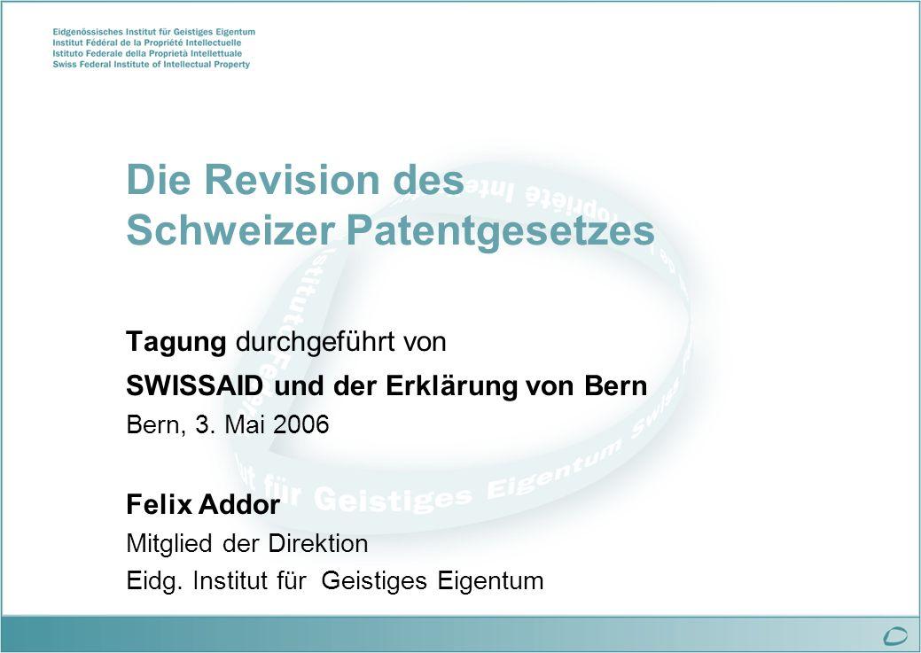 Die Revision des Schweizer Patentgesetzes Tagung durchgeführt von SWISSAID und der Erklärung von Bern Bern, 3. Mai 2006 Felix Addor Mitglied der Direk