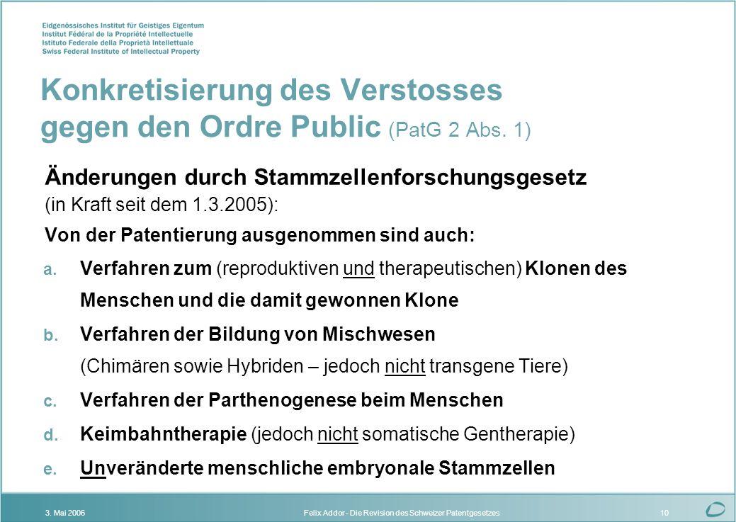 Felix Addor - Die Revision des Schweizer Patentgesetzes3. Mai 200610 Konkretisierung des Verstosses gegen den Ordre Public (PatG 2 Abs. 1) Änderungen