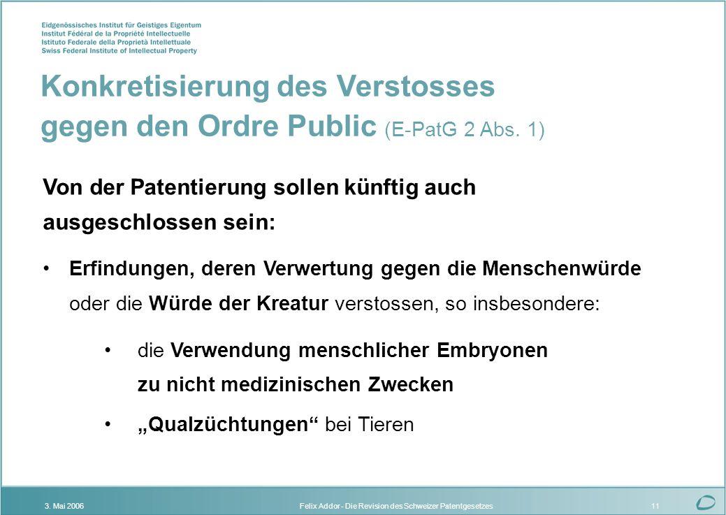 Felix Addor - Die Revision des Schweizer Patentgesetzes3. Mai 200611 Von der Patentierung sollen künftig auch ausgeschlossen sein: Erfindungen, deren