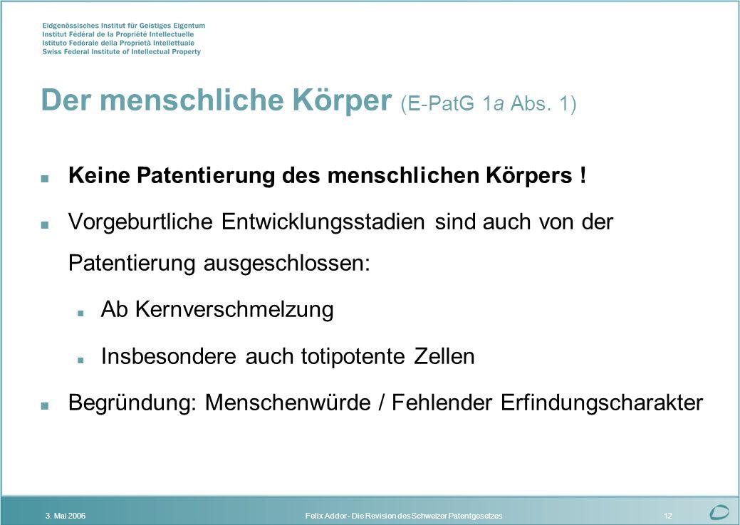 Felix Addor - Die Revision des Schweizer Patentgesetzes3. Mai 200612 Der menschliche Körper (E-PatG 1a Abs. 1) n Keine Patentierung des menschlichen K