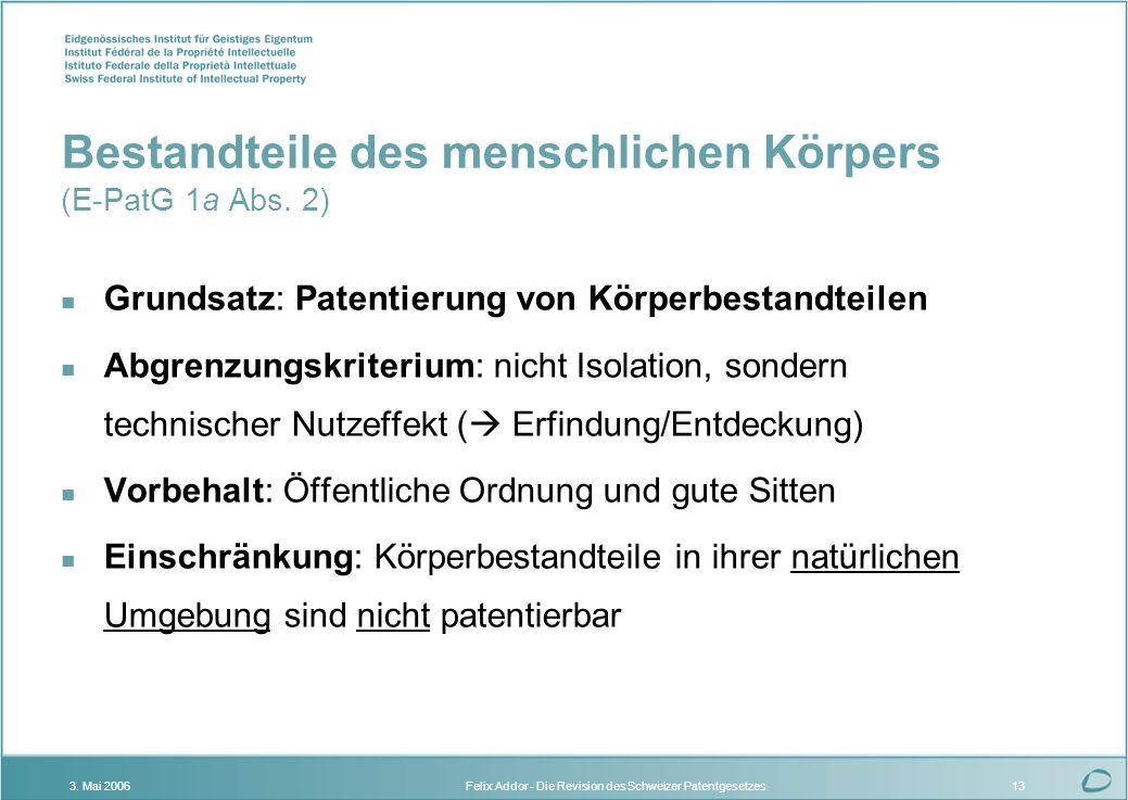 Felix Addor - Die Revision des Schweizer Patentgesetzes3. Mai 200613 Bestandteile des menschlichen Körpers (E-PatG 1a Abs. 2) n Grundsatz: Patentierun