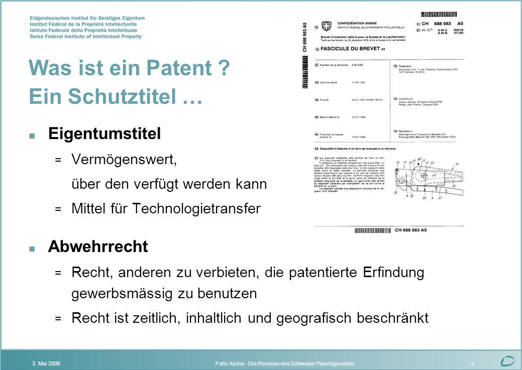 Felix Addor - Die Revision des Schweizer Patentgesetzes3. Mai 20062 Was ist ein Patent ? Ein Schutztitel … n Eigentumstitel = Vermögenswert, über den