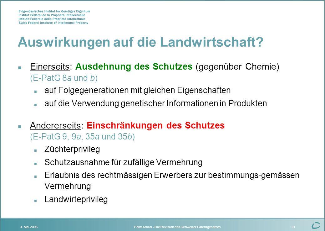Felix Addor - Die Revision des Schweizer Patentgesetzes3. Mai 200621 Auswirkungen auf die Landwirtschaft? n Einerseits: Ausdehnung des Schutzes (gegen