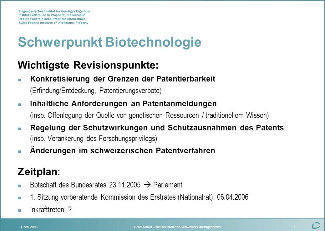 Felix Addor - Die Revision des Schweizer Patentgesetzes3. Mai 20067 Schwerpunkt Biotechnologie Wichtigste Revisionspunkte: Konkretisierung der Grenzen