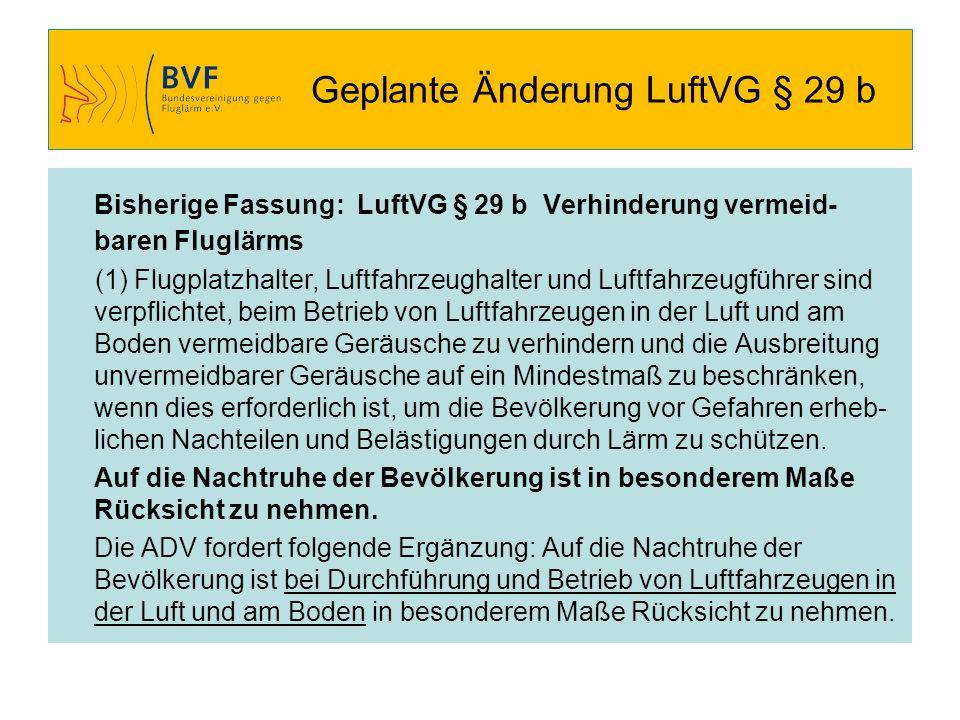 Geplante Änderung LuftVG § 29 b Bisherige Fassung: LuftVG § 29 b Verhinderung vermeid- baren Fluglärms (1) Flugplatzhalter, Luftfahrzeughalter und Luf