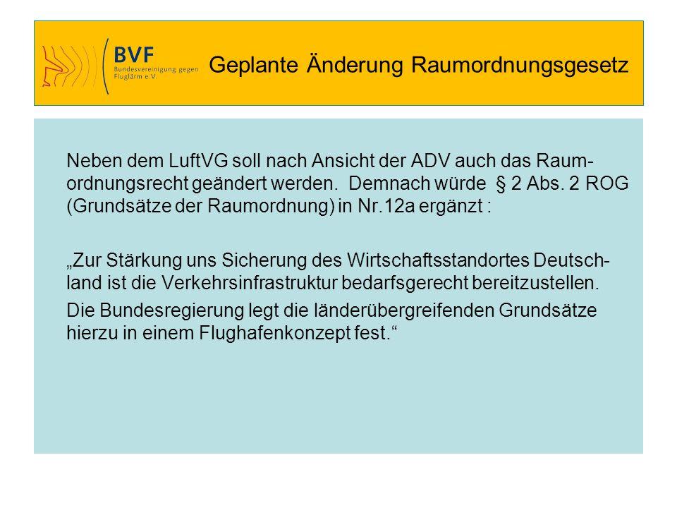 Geplante Änderung Raumordnungsgesetz Neben dem LuftVG soll nach Ansicht der ADV auch das Raum- ordnungsrecht geändert werden. Demnach würde § 2 Abs. 2
