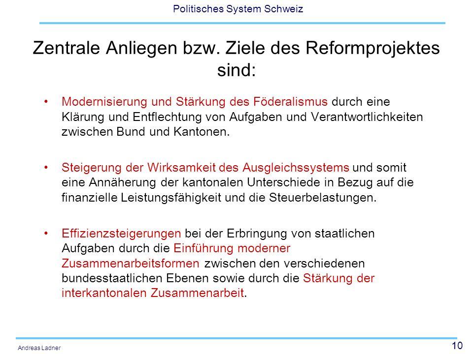 10 Politisches System Schweiz Andreas Ladner Zentrale Anliegen bzw. Ziele des Reformprojektes sind: Modernisierung und Stärkung des Föderalismus durch