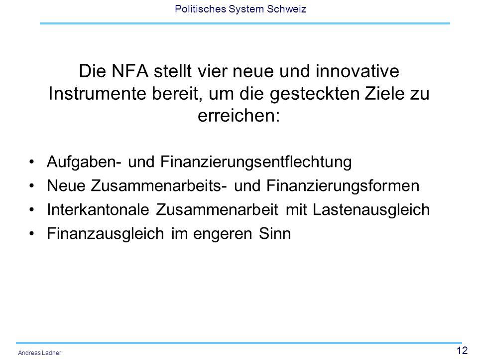 12 Politisches System Schweiz Andreas Ladner Die NFA stellt vier neue und innovative Instrumente bereit, um die gesteckten Ziele zu erreichen: Aufgabe