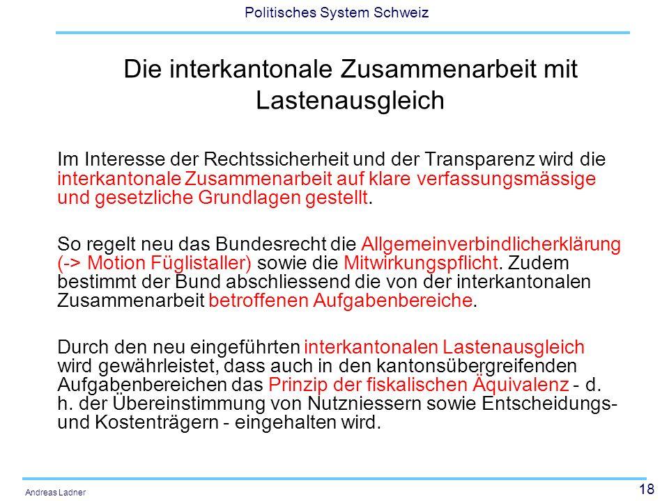 18 Politisches System Schweiz Andreas Ladner Die interkantonale Zusammenarbeit mit Lastenausgleich Im Interesse der Rechtssicherheit und der Transpare