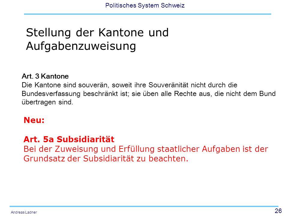 26 Politisches System Schweiz Andreas Ladner Stellung der Kantone und Aufgabenzuweisung Neu: Art. 5a Subsidiarität Bei der Zuweisung und Erfüllung sta
