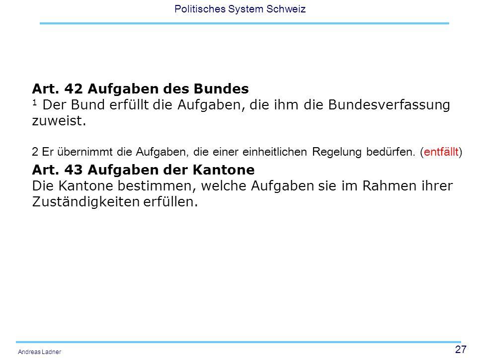 27 Politisches System Schweiz Andreas Ladner Art. 42 Aufgaben des Bundes 1 Der Bund erfüllt die Aufgaben, die ihm die Bundesverfassung zuweist. 2 Er ü
