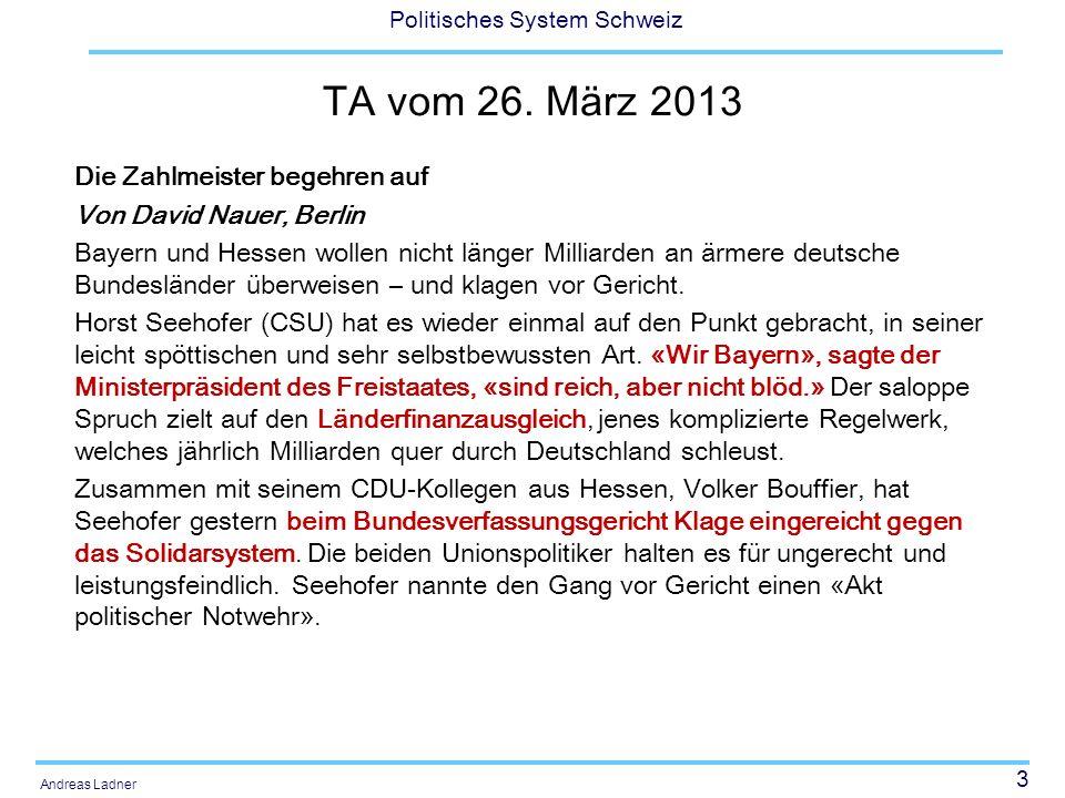3 Politisches System Schweiz Andreas Ladner TA vom 26. März 2013 Die Zahlmeister begehren auf Von David Nauer, Berlin Bayern und Hessen wollen nicht l